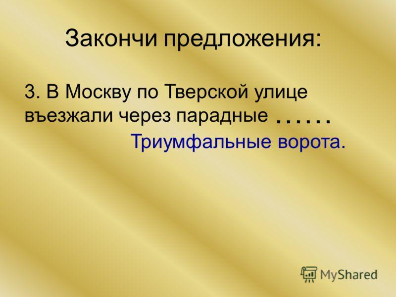 Закончи предложения: 3. В Москву по Тверской улице въезжали через парадные Триумфальные ворота. ……