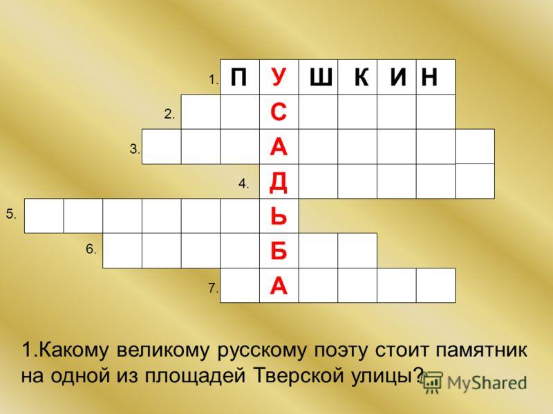 Д У Б Ь А С А 1. 2. 3. 4. 5. 6. 7. П Ш К И Н 1.Какому великому русскому поэту стоит памятник на одной из площадей Тверской улицы?
