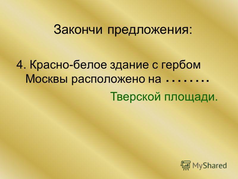 Закончи предложения: 4. Красно-белое здание с гербом Москвы расположено на Тверской площади. ……..