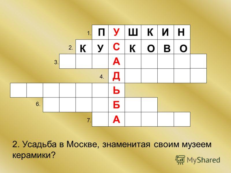 Д У Б Ь А С А 1. 2. 3. 4. 6. 7. П Ш К И Н 2. Усадьба в Москве, знаменитая своим музеем керамики? К У К О В О