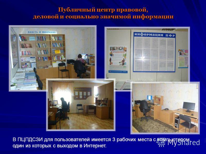 Публичный центр правовой, деловой и социально значимой информации В ПЦПДСЗИ для пользователей имеется 3 рабочих места с компьютером, один из которых с выходом в Интернет.