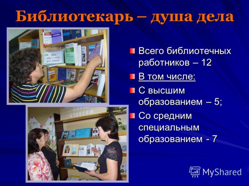 Библиотекарь – душа дела Всего библиотечных работников – 12 В том числе: С высшим образованием – 5; Со средним специальным образованием - 7