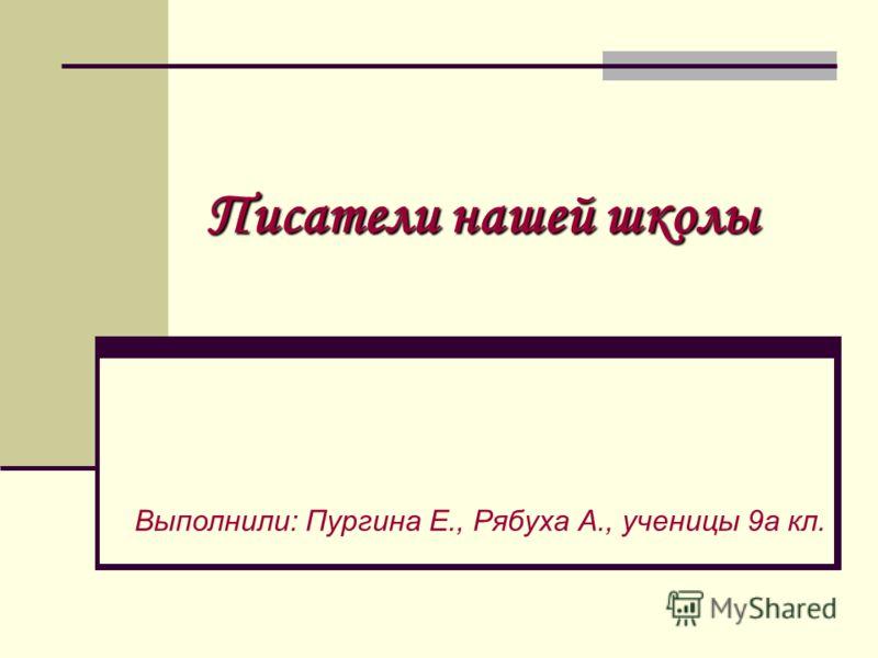 Писатели нашей школы Выполнили: Пургина Е., Рябуха А., ученицы 9а кл.