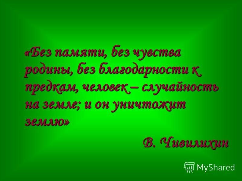 « Без памяти, без чувства родины, без благодарности к предкам, человек – случайность на земле; и он уничтожит землю» В. Чивилихин