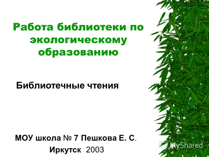 Работа библиотеки по экологическому образованию МОУ школа 7 Пешкова Е. С. Иркутск 2003 Библиотечные чтения