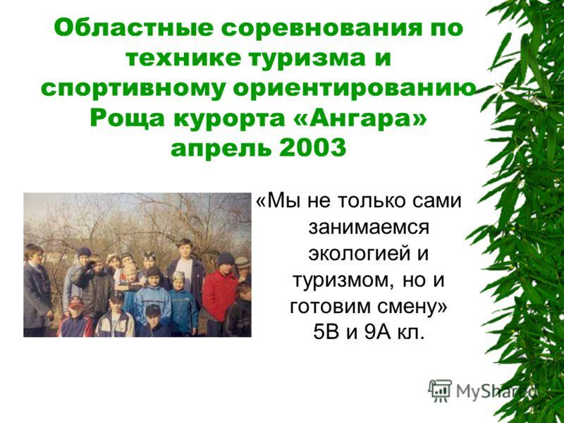 Областные соревнования по технике туризма и спортивному ориентированию Роща курорта «Ангара» апрель 2003 «Мы не только сами занимаемся экологией и туризмом, но и готовим смену» 5В и 9А кл.