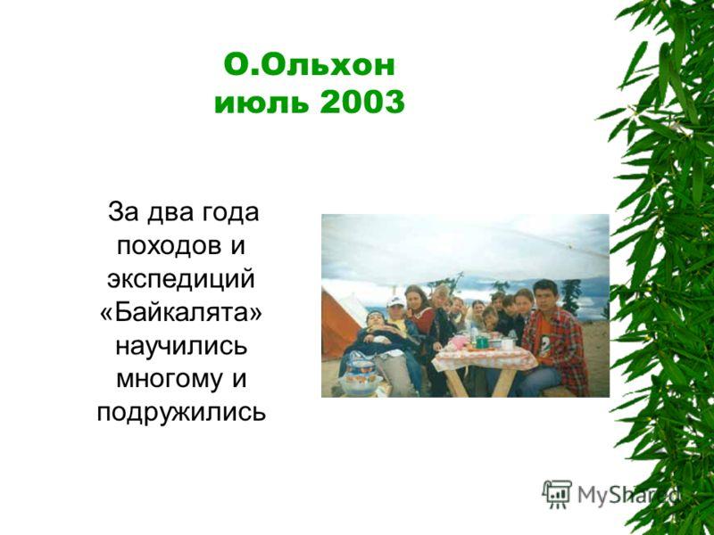 О.Ольхон июль 2003 За два года походов и экспедиций «Байкалята» научились многому и подружились