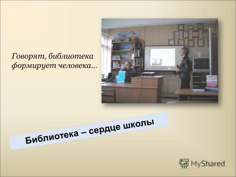 Говорят, библиотека формирует человека… Библиотека – сердце школы
