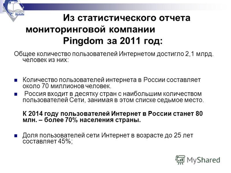 Из статистического отчета мониторинговой компании Pingdom за 2011 год: Общее количество пользователей Интернетом достигло 2,1 млрд. человек из них: Количество пользователей интернета в России составляет около 70 миллионов человек. Россия входит в дес
