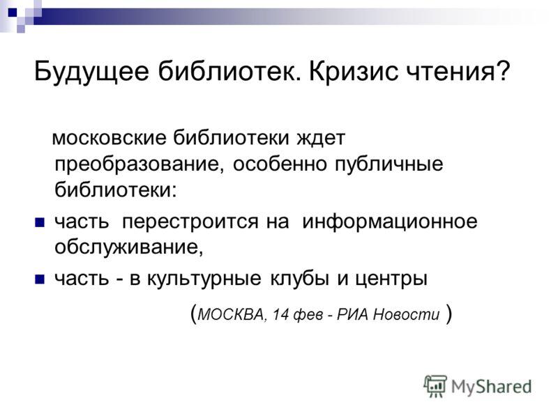 Будущее библиотек. Кризис чтения? московские библиотеки ждет преобразование, особенно публичные библиотеки: часть перестроится на информационное обслуживание, часть - в культурные клубы и центры ( МОСКВА, 14 фев - РИА Новости )