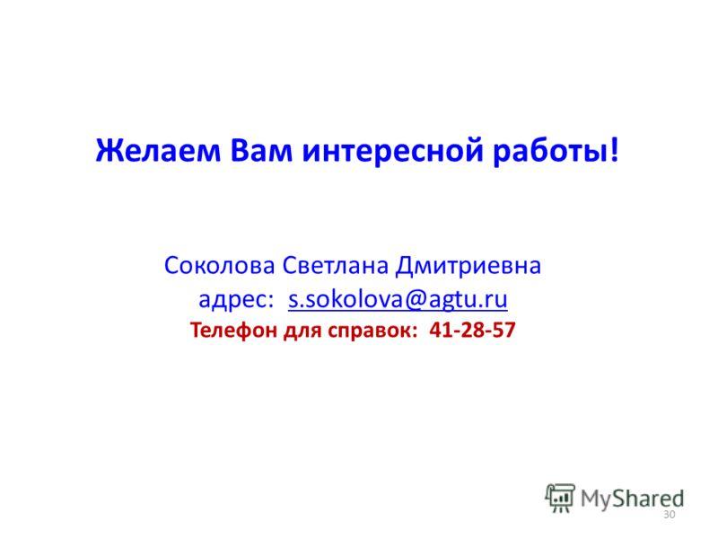 Желаем Вам интересной работы! Соколова Светлана Дмитриевна адрес: s.sokolova@agtu.ru Телефон для справок: 41-28-57s.sokolova@agtu.ru 30