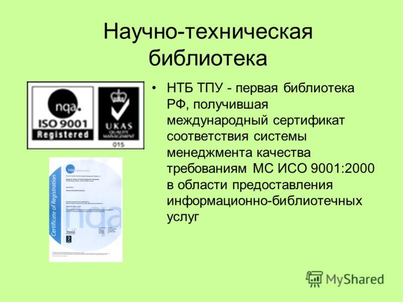 Научно-техническая библиотека НТБ ТПУ - первая библиотека РФ, получившая международный сертификат соответствия системы менеджмента качества требованиям МС ИСО 9001:2000 в области предоставления информационно-библиотечных услуг