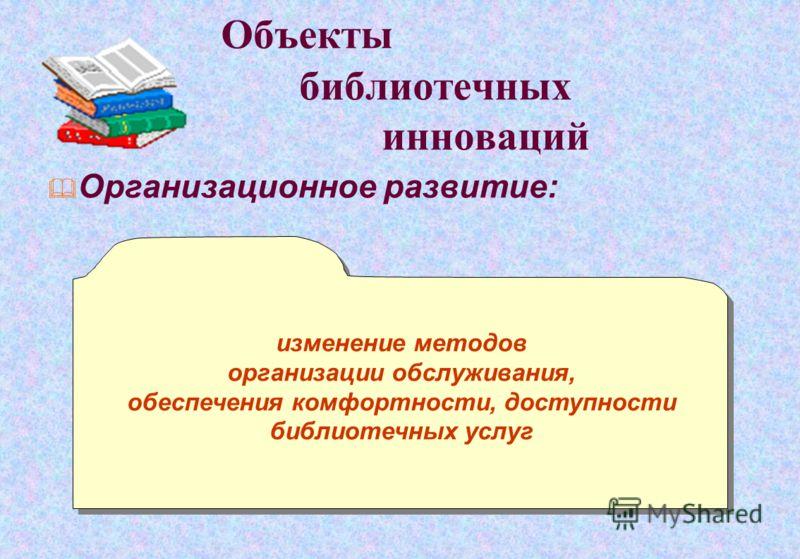 Объекты библиотечных инноваций Организационное развитие: изменение методов организации обслуживания, обеспечения комфортности, доступности библиотечных услуг изменение методов организации обслуживания, обеспечения комфортности, доступности библиотечн