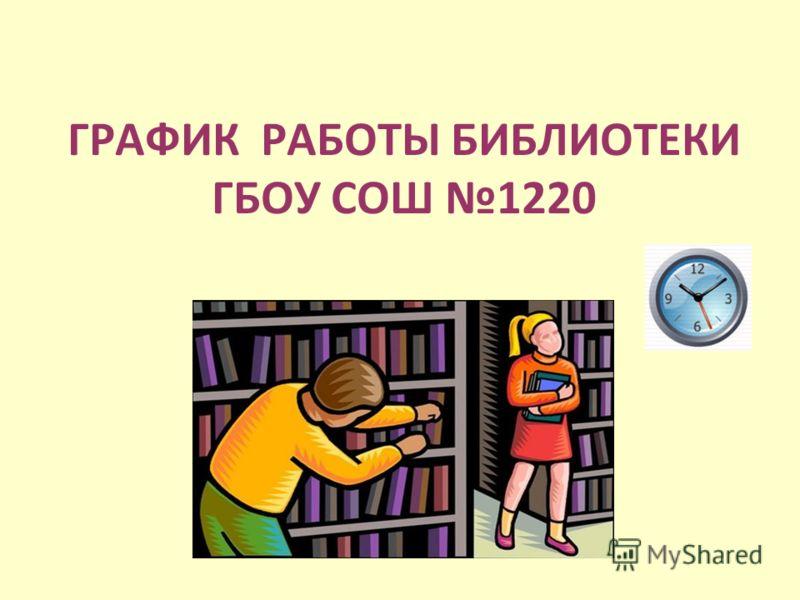 ГРАФИК РАБОТЫ БИБЛИОТЕКИ ГБОУ СОШ 1220