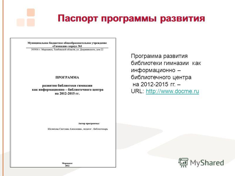 Паспорт программы развития Программа развития библиотеки гимназии как информационно – библиотечного центра на 2012-2015 гг. – URL: http://www.docme.ruhttp://www.docme.ru