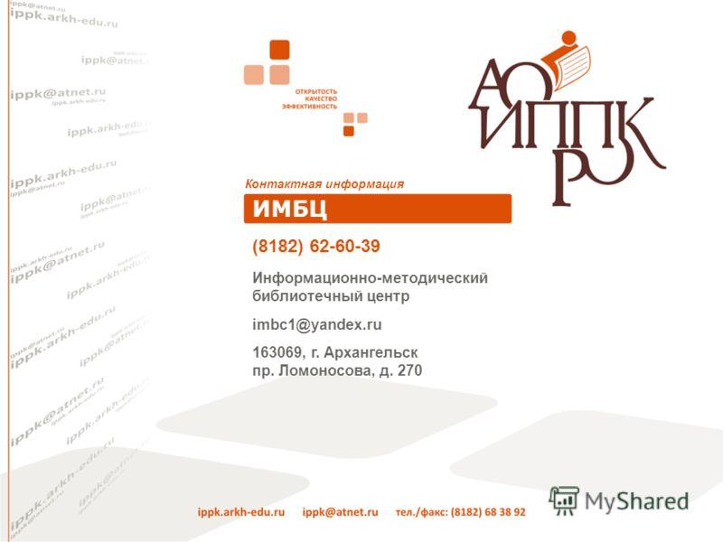 Контактная информация ИМБЦ Информационно-методический библиотечный центр imbc1@yandex.ru 163069, г. Архангельск пр. Ломоносова, д. 270 (8182) 62-60-39