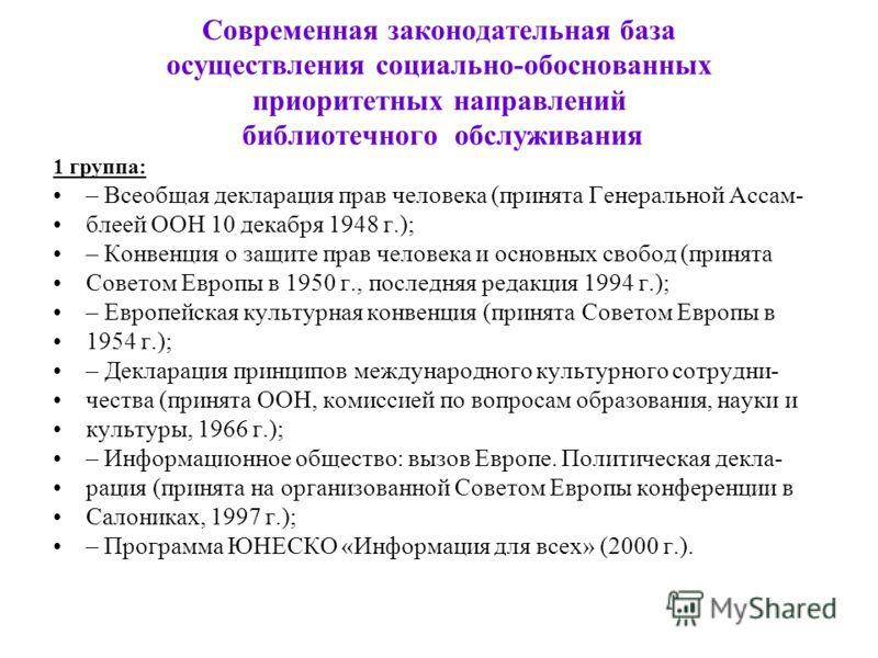 Современная законодательная база осуществления социально-обоснованных приоритетных направлений библиотечного обслуживания 1 группа: – Всеобщая декларация прав человека (принята Генеральной Ассам- блеей ООН 10 декабря 1948 г.); – Конвенция о защите пр