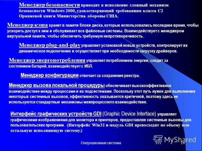 Операционные системы14 Менеджер безопасности приводит в исполнение сложный механизм безопасности Windows 2000, удовлетворяющий требованиям класса С2 Оранжевой книги Министерства обороны США. Менеджер кэша хранит в памяти блоки диска, которые использо
