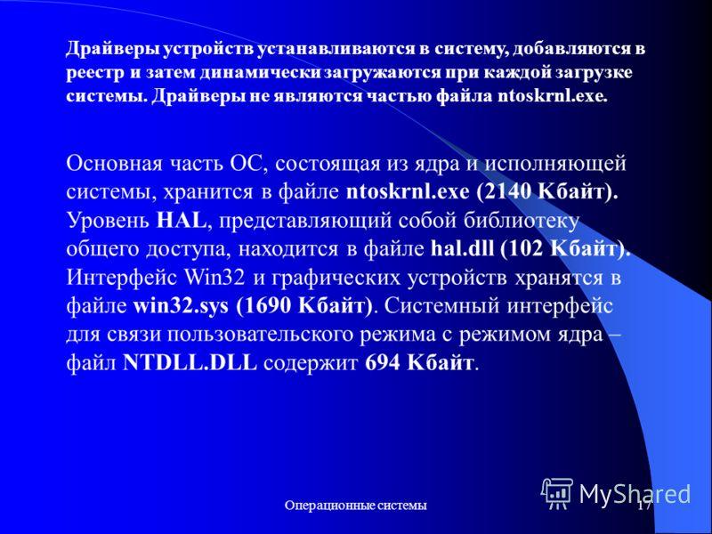 Операционные системы17 Драйверы устройств устанавливаются в систему, добавляются в реестр и затем динамически загружаются при каждой загрузке системы. Драйверы не являются частью файла ntoskrnl.exe. Основная часть ОС, состоящая из ядра и исполняющей