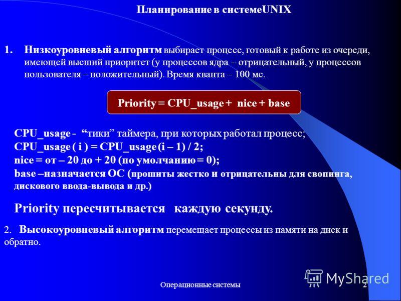 Операционные системы2 Планирование в системеUNIX 1.Низкоуровневый алгоритм выбирает процесс, готовый к работе из очереди, имеющей высший приоритет (у процессов ядра – отрицательный, у процессов пользователя – положительный). Время кванта – 100 мс. 2.