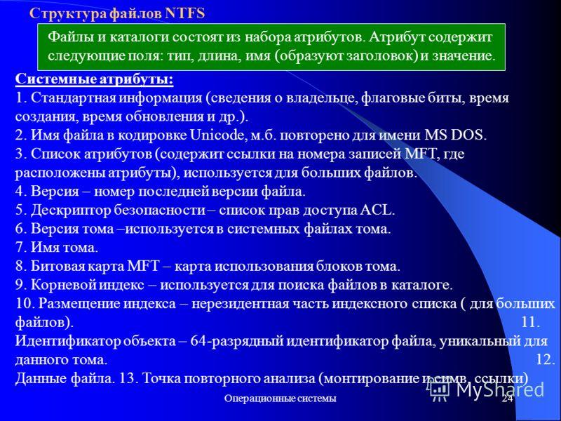 Операционные системы24 Структура файлов NTFS Файлы и каталоги состоят из набора атрибутов. Атрибут содержит следующие поля: тип, длина, имя (образуют заголовок) и значение. Системные атрибуты: 1. Стандартная информация (сведения о владельце, флаговые