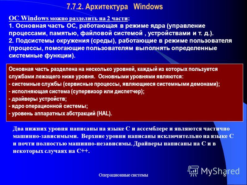 Операционные системы6 7.7.2. Архитектура Windows ОС Windows можно разделить на 2 части: 1. Основная часть ОС, работающая в режиме ядра (управление процессами, памятью, файловой системой, устройствами и т. д.). 2. Подсистемы окружения (среды), работаю