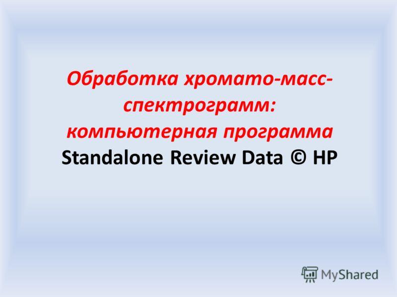 Обработка хромато-масс- спектрограмм: компьютерная программа Standalone Review Data © HP