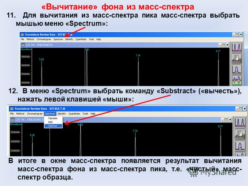 11. Для вычитания из масс-спектра пика масс-спектра выбрать мышью меню «Spectrum»: «Вычитание» фона из масс-спектра 12. В меню «Spectrum» выбрать команду «Substract» («вычесть»), нажать левой клавишей «мыши»: В итоге в окне масс-спектра появляется ре