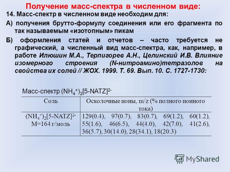 14. Масс-спектр в численном виде необходим для: А) получения брутто-формулу соединения или его фрагмента по так называемым «изотопным» пикам Б) оформления статей и отчетов – часто требуется не графический, а численный вид масс-спектра, как, например,