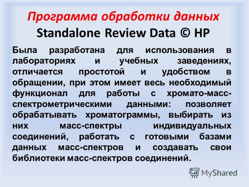 Программа обработки данных Standalone Review Data © HP Была разработана для использования в лабораториях и учебных заведениях, отличается простотой и удобством в обращении, при этом имеет весь необходимый функционал для работы с хромато-масс- спектро
