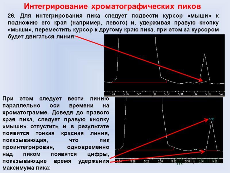 Интегрирование хроматографических пиков 26. Для интегрирования пика следует подвести курсор «мыши» к подножию его края (например, левого) и, удерживая правую кнопку «мыши», переместить курсор к другому краю пика, при этом за курсором будет двигаться