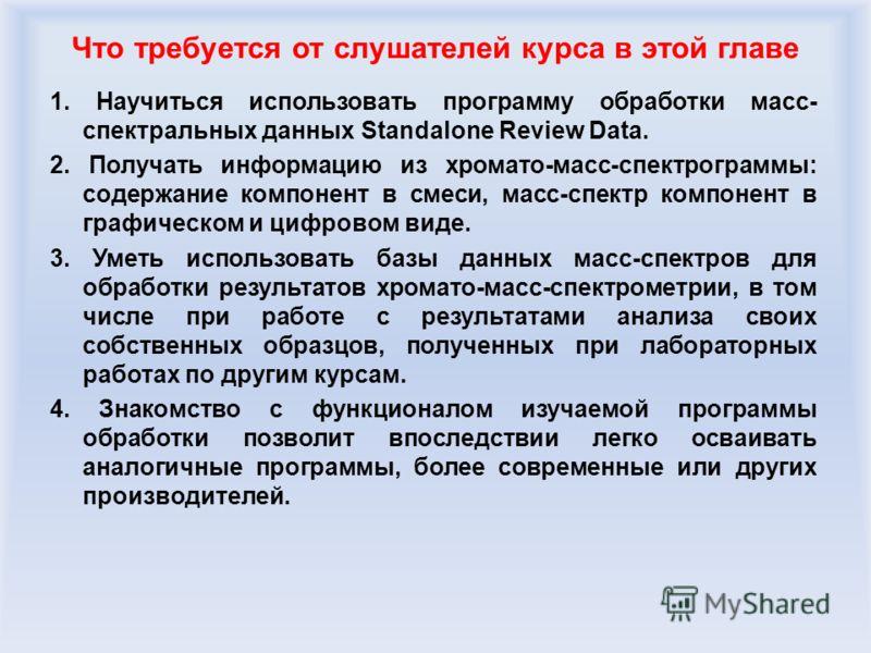 Что требуется от слушателей курса в этой главе 1. Научиться использовать программу обработки масс- спектральных данных Standalone Review Data. 2. Получать информацию из хромато-масс-спектрограммы: содержание компонент в смеси, масс-спектр компонент в
