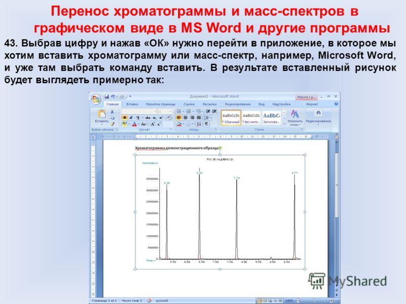 Перенос хроматограммы и масс-спектров в графическом виде в MS Word и другие программы 43. Выбрав цифру и нажав «ОК» нужно перейти в приложение, в которое мы хотим вставить хроматограмму или масс-спектр, например, Microsoft Word, и уже там выбрать ком