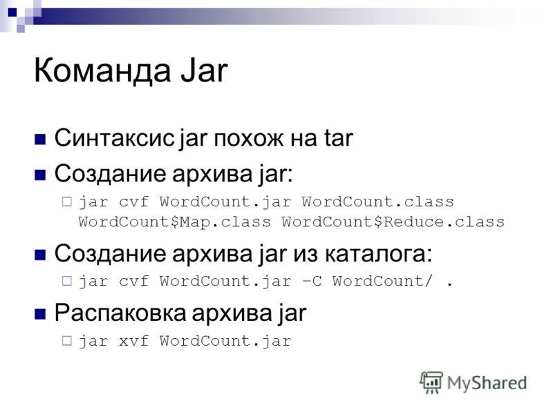 Команда Jar Синтаксис jar похож на tar Создание архива jar: jar cvf WordCount.jar WordCount.class WordCount$Map.class WordCount$Reduce.class Создание архива jar из каталога: jar cvf WordCount.jar –C WordCount/. Распаковка архива jar jar xvf WordCount
