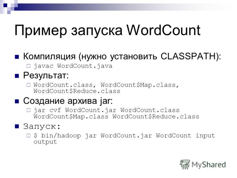 Пример запуска WordCount Компиляция (нужно установить CLASSPATH): javac WordCount.java Результат: WordCount.class, WordCount$Map.class, WordCount$Reduce.class Создание архива jar: jar cvf WordCount.jar WordCount.class WordCount$Map.class WordCount$Re