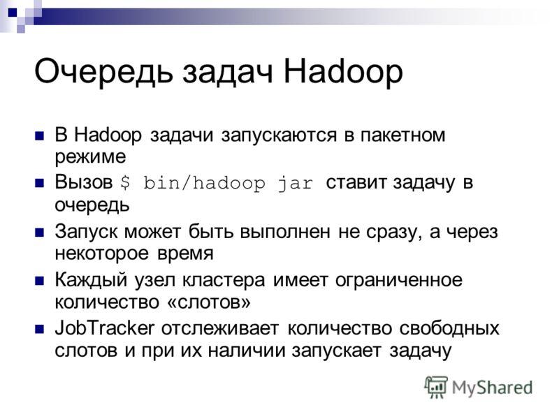 Очередь задач Hadoop В Hadoop задачи запускаются в пакетном режиме Вызов $ bin/hadoop jar ставит задачу в очередь Запуск может быть выполнен не сразу, а через некоторое время Каждый узел кластера имеет ограниченное количество «слотов» JobTracker отсл