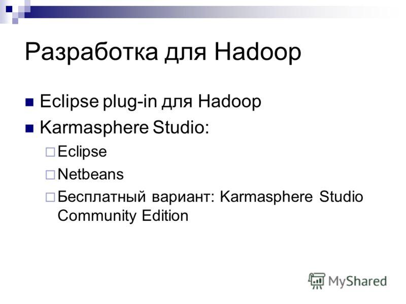 Разработка для Hadoop Eclipse plug-in для Hadoop Karmasphere Studio: Eclipse Netbeans Бесплатный вариант: Karmasphere Studio Community Edition