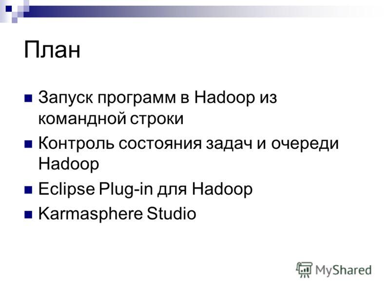 План Запуск программ в Hadoop из командной строки Контроль состояния задач и очереди Hadoop Eclipse Plug-in для Hadoop Karmasphere Studio