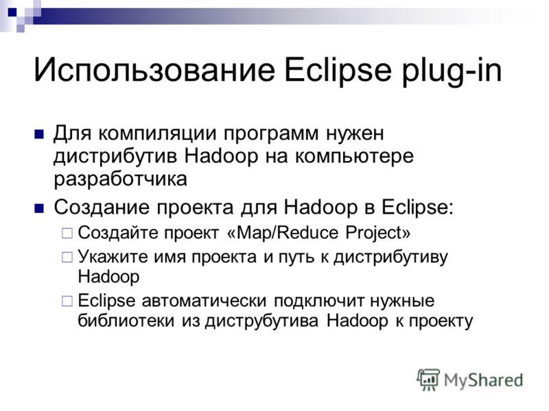 Использование Eclipse plug-in Для компиляции программ нужен дистрибутив Hadoop на компьютере разработчика Создание проекта для Hadoop в Eclipse: Создайте проект «Map/Reduce Project» Укажите имя проекта и путь к дистрибутиву Hadoop Eclipse автоматичес