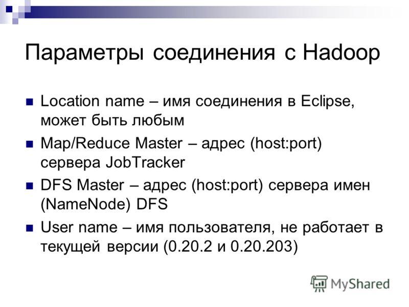 Параметры соединения с Hadoop Location name – имя соединения в Eclipse, может быть любым Map/Reduce Master – адрес (host:port) сервера JobTracker DFS Master – адрес (host:port) сервера имен (NameNode) DFS User name – имя пользователя, не работает в т