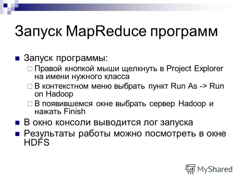 Запуск программы: Правой кнопкой мыши щелкнуть в Project Explorer на имени нужного класса В контекстном меню выбрать пункт Run As -> Run on Hadoop В появившемся окне выбрать сервер Hadoop и нажать Finish В окно консоли выводится лог запуска Результат