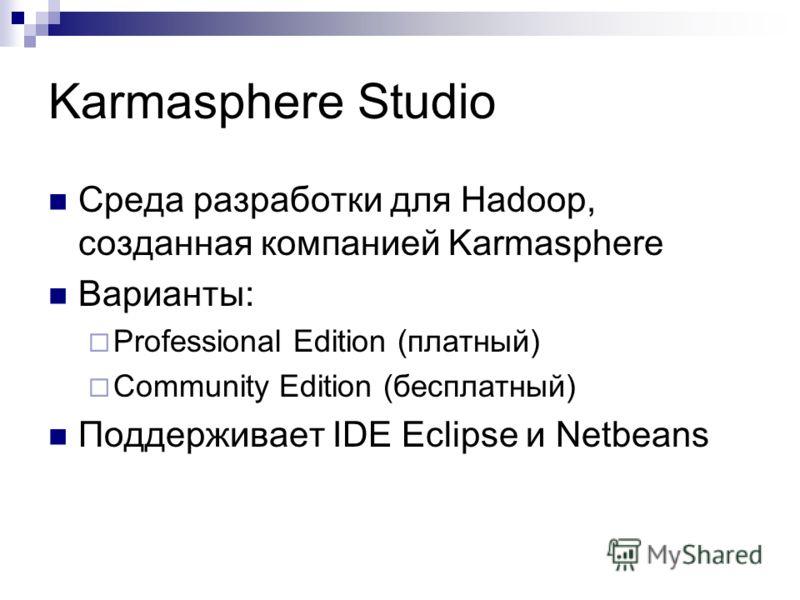 Karmasphere Studio Среда разработки для Hadoop, созданная компанией Karmasphere Варианты: Professional Edition (платный) Community Edition (бесплатный) Поддерживает IDE Eclipse и Netbeans