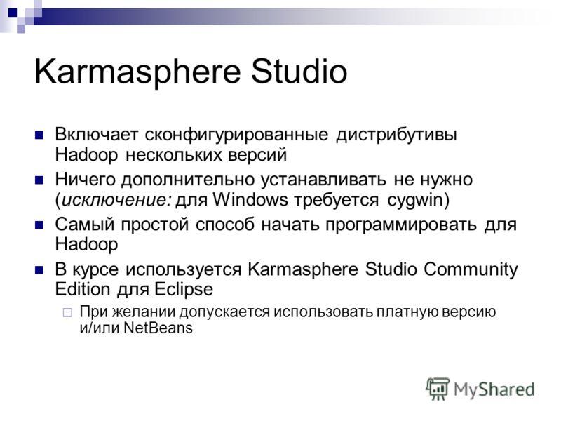Karmasphere Studio Включает сконфигурированные дистрибутивы Hadoop нескольких версий Ничего дополнительно устанавливать не нужно (исключение: для Windows требуется cygwin) Самый простой способ начать программировать для Hadoop В курсе используется Ka