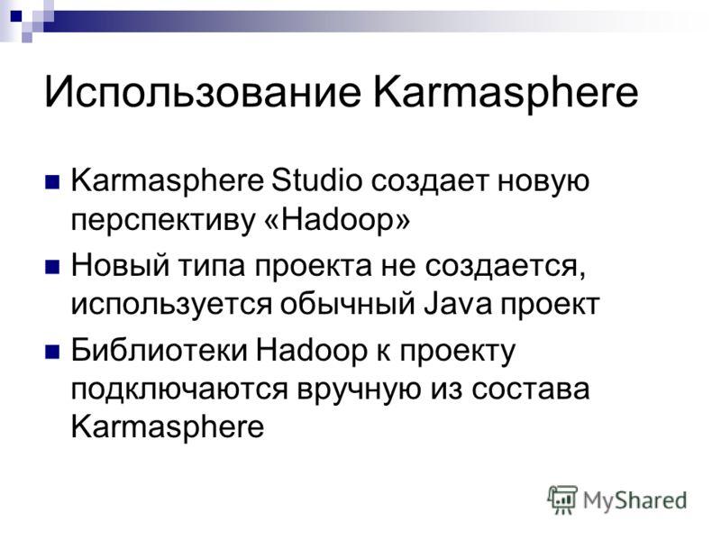 Использование Karmasphere Karmasphere Studio создает новую перспективу «Hadoop» Новый типа проекта не создается, используется обычный Java проект Библиотеки Hadoop к проекту подключаются вручную из состава Karmasphere