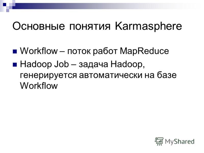 Основные понятия Karmasphere Workflow – поток работ MapReduce Hadoop Job – задача Hadoop, генерируется автоматически на базе Workflow