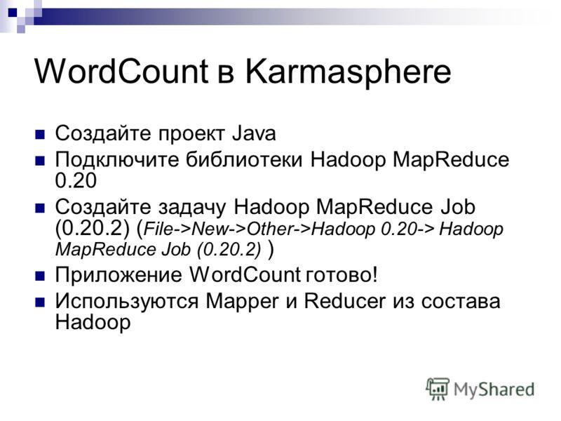 WordCount в Karmasphere Создайте проект Java Подключите библиотеки Hadoop MapReduce 0.20 Создайте задачу Hadoop MapReduce Job (0.20.2) ( File->New->Other->Hadoop 0.20-> Hadoop MapReduce Job (0.20.2) ) Приложение WordCount готово! Используются Mapper