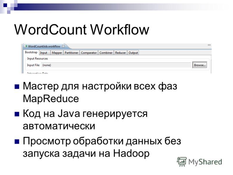 WordCount Workflow Мастер для настройки всех фаз MapReduce Код на Java генерируется автоматически Просмотр обработки данных без запуска задачи на Hadoop