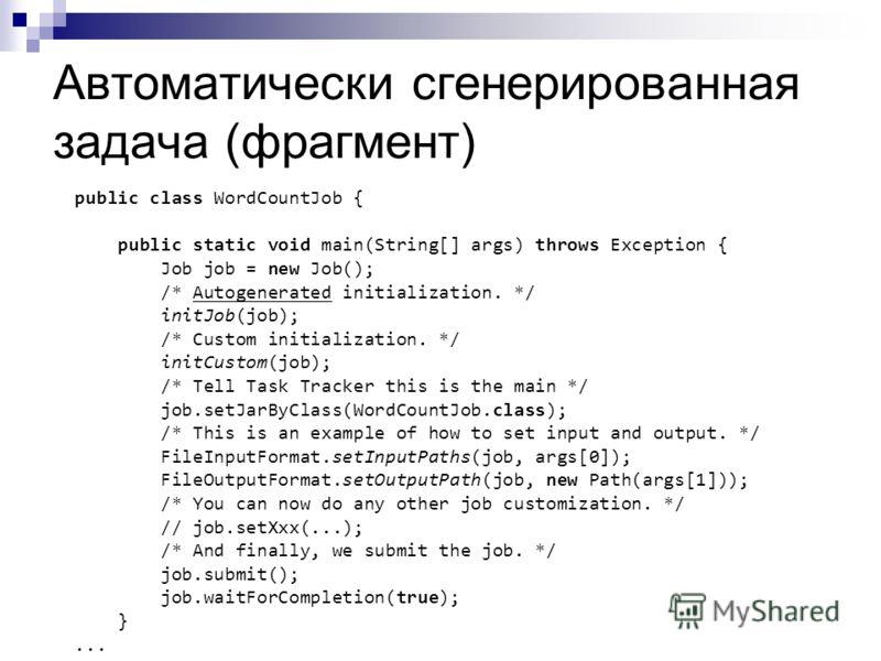 Автоматически сгенерированная задача (фрагмент) public class WordCountJob { public static void main(String[] args) throws Exception { Job job = new Job(); /* Autogenerated initialization. */ initJob(job); /* Custom initialization. */ initCustom(job);