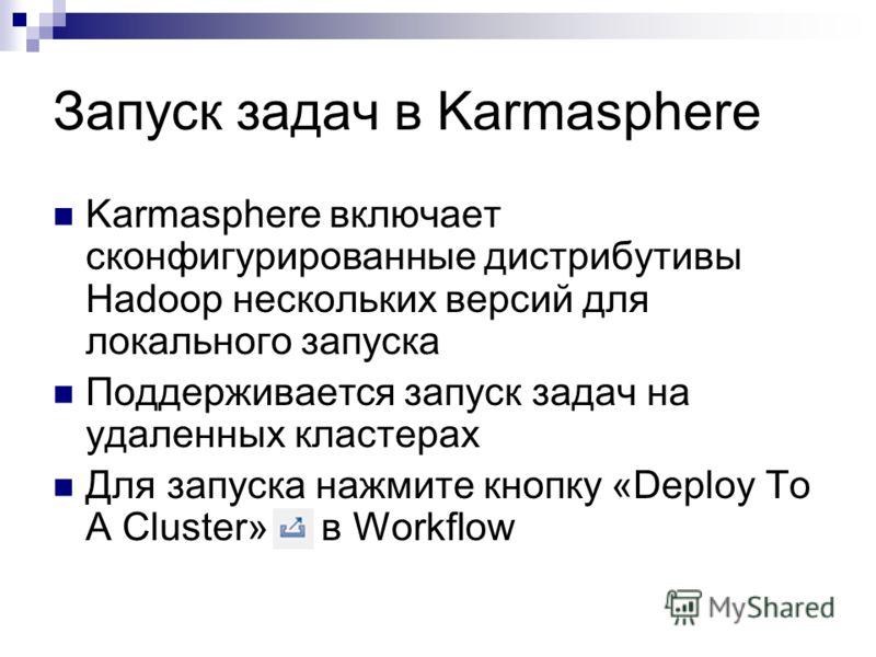 Запуск задач в Karmasphere Karmasphere включает сконфигурированные дистрибутивы Hadoop нескольких версий для локального запуска Поддерживается запуск задач на удаленных кластерах Для запуска нажмите кнопку «Deploy To A Cluster» в Workflow