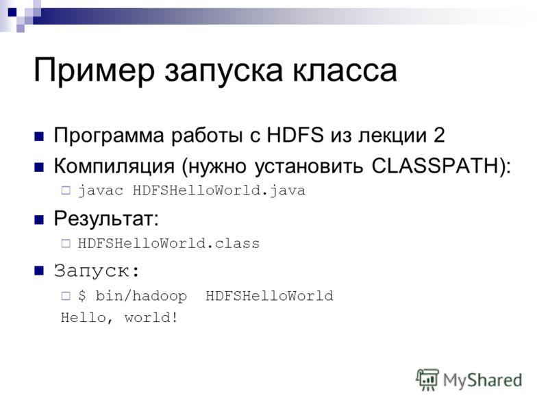 Пример запуска класса Программа работы с HDFS из лекции 2 Компиляция (нужно установить CLASSPATH): javac HDFSHelloWorld.java Результат: HDFSHelloWorld.class Запуск: $ bin/hadoop HDFSHelloWorld Hello, world!
